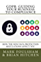 GDPR: Guiding Your Business To Compliance: A practical guide to meeting GDPR regulations. (English Edition)