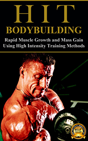 HIT Bodybuilding: Rapid Muscle Growth and Mass Gain Using High Intensity Training Methods (Bodybuilding; Extreme Muscle Growth; Workouts; HIIT; and Bodybuilding Diet Book 1)