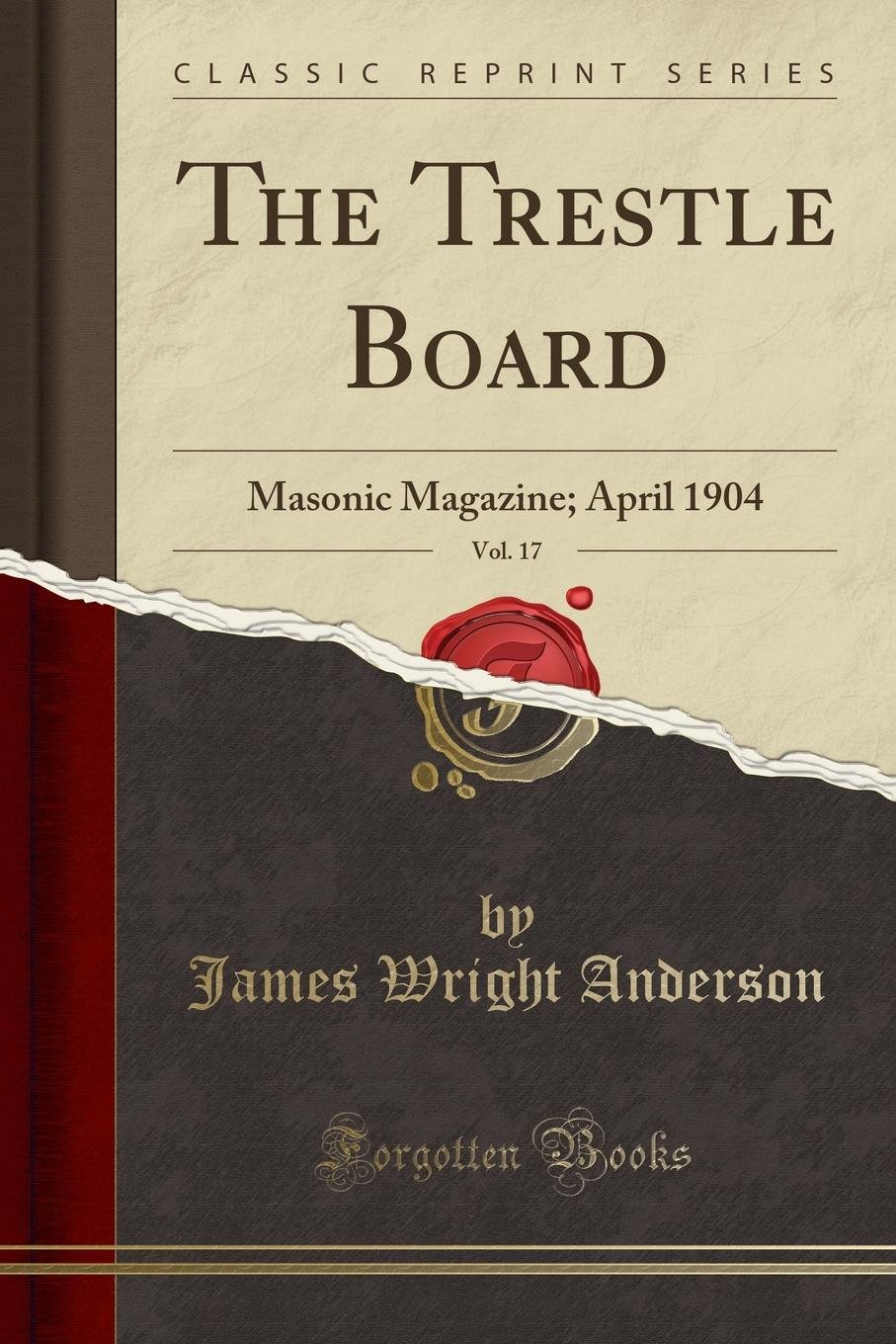 The Trestle Board, Vol. 17: Masonic Magazine; April 1904 (Classic Reprint) ebook