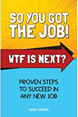 So You Got The Job! WTF Is Next?: Proven steps to succeed in any new job. Kindle Edition