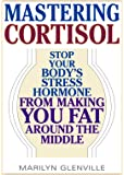 Mastering Cortisol: Stop Your Body's Stress Hormone from Making You Fat Around the Middle