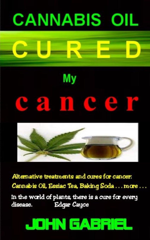 Cannabis Oil Cured My Cancer The Astonishing Healing Wonders Of Nature Essiac Tea Baking Soda More Amazon Co Uk Gabriel John 9780995888111 Books