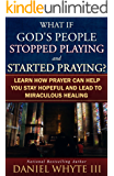 What if God's People Stopped Playing and Started Praying?: Learn How Prayer Can Help You Stay Hopeful and Lead to Miraculous Healing (Praying Through the Bible Book 3)
