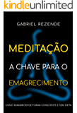 Meditação - A Chave para o Emagrecimento: Como emagrecer de forma consciente e sem dieta