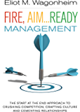Fire, Aim...Ready: Management: The Start at the End Approach to Crushing Competition, Crafting Culture, and Cementing Relationships
