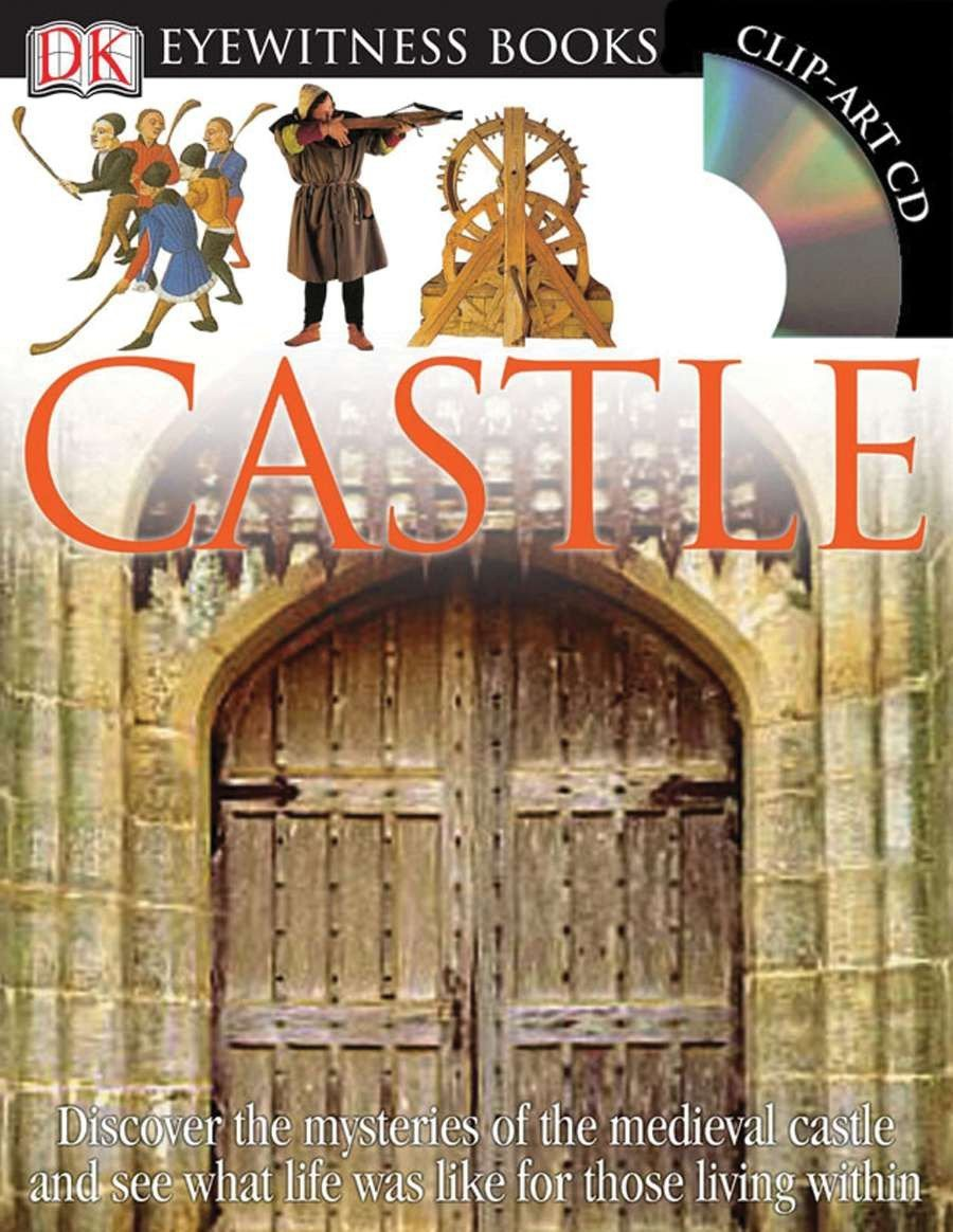 Castle DK Eyewitness Books Discover the Mysteries of the Medieval Castle and See What Life Was Like for Tho