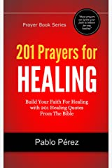 201 Prayers for Healing: Build Your Faith For Healing with 201 Healing Quotes From The Bible (Prayer Book Series)