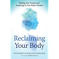 Reclaiming Your Body: How Your Body's Wisdom Can Help You Heal from Trauma