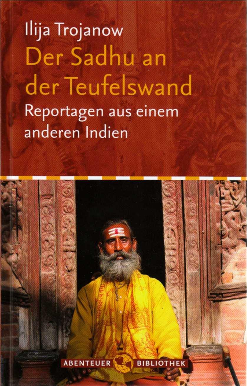 Der Sadhu an der Teufelswand - Reportagen aus einem anderen Indien Gebundenes Buch – 2007 Ilja Trojanow Bertelsmann B0030DL3GE