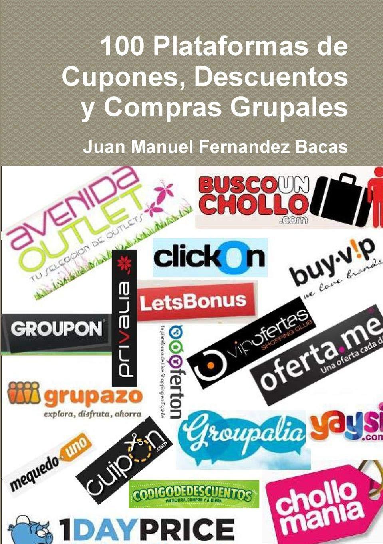 100 Plataformas de Cupones, Descuentos y Compras Grupales: Amazon.es: Juan Manuel Fernandez Bacas: Libros