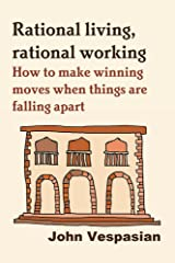 Rational living, rational working: How to make winning moves when things are falling apart Kindle Edition