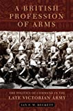 A British Profession of Arms: The Politics of Command in the Late Victorian Army (Campaigns and Commanders)
