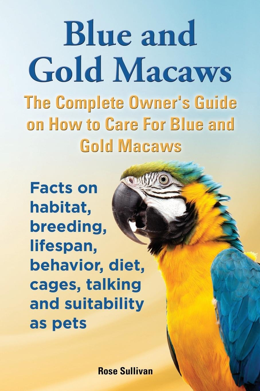 Blue and Gold Macaws, The Complete Owner's Guide on How to Care For Blue and Yellow Macaws, Facts on habitat, breeding, lifespan, behavior, diet, cages, talking and suitability as pets PDF