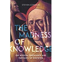 The Madness of Knowledge: On Wisdom, Ignorance and Fantasies of Knowing