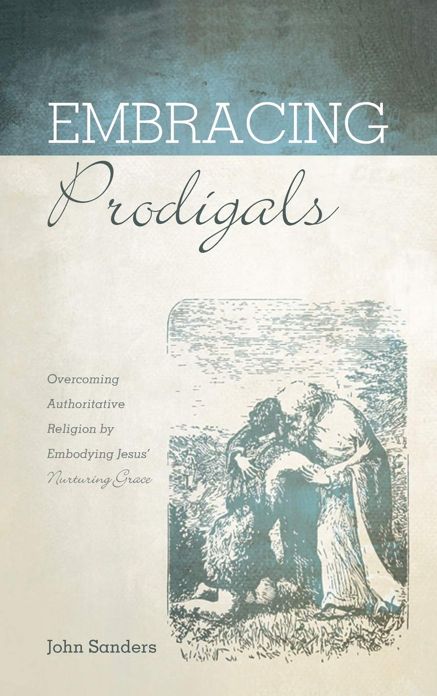Embracing Prodigals: Sanders, John: 9781725264076: Amazon.com: Books