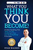 """What You Think, You Become!: Understanding the """"How You Do Anything Is How You Do Everything"""" Principle"""