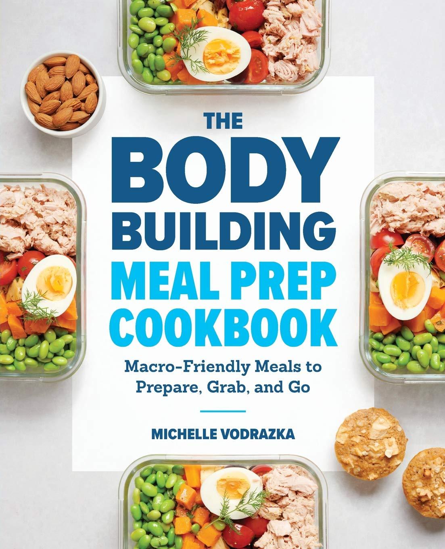 The Bodybuilding Meal Prep Cookbook Macro Friendly Meals To Prepare Grab And Go Vodrazka Michelle 9781641523844 Amazon Com Books