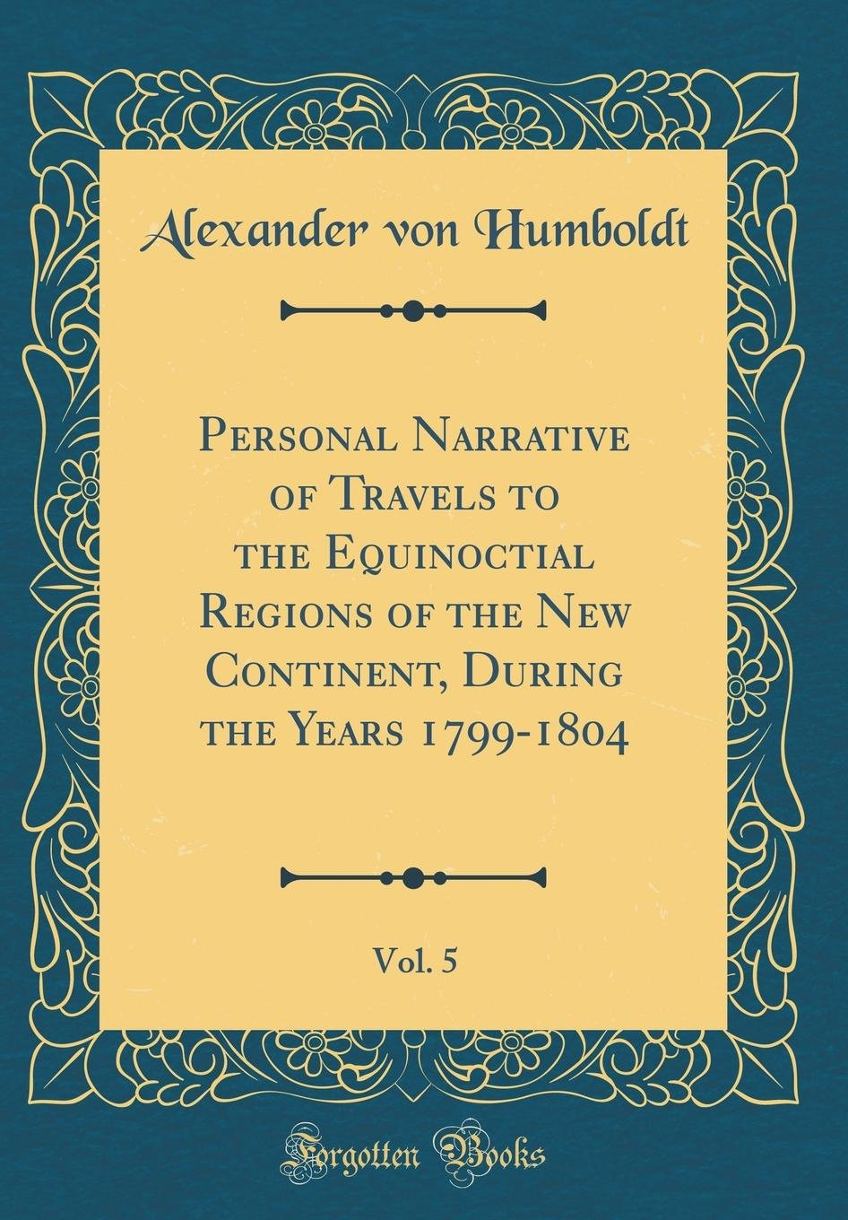 Personal Narrative of Travels to the Equinoctial Regions of the New Continent, During the Years 1799-1804, Vol. 5 (Classic Reprint) pdf