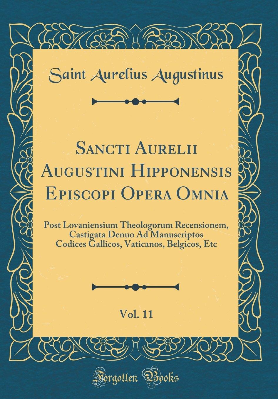 Read Online Sancti Aurelii Augustini Hipponensis Episcopi Opera Omnia, Vol. 11: Post Lovaniensium Theologorum Recensionem, Castigata Denuo Ad Manuscriptos Codices ... Etc (Classic Reprint) (Latin Edition) pdf