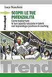 Scopri le tue potenzialità. Come trasformare le tue capacità nascoste in talenti con la psicologia positiva e il coaching (Trend)