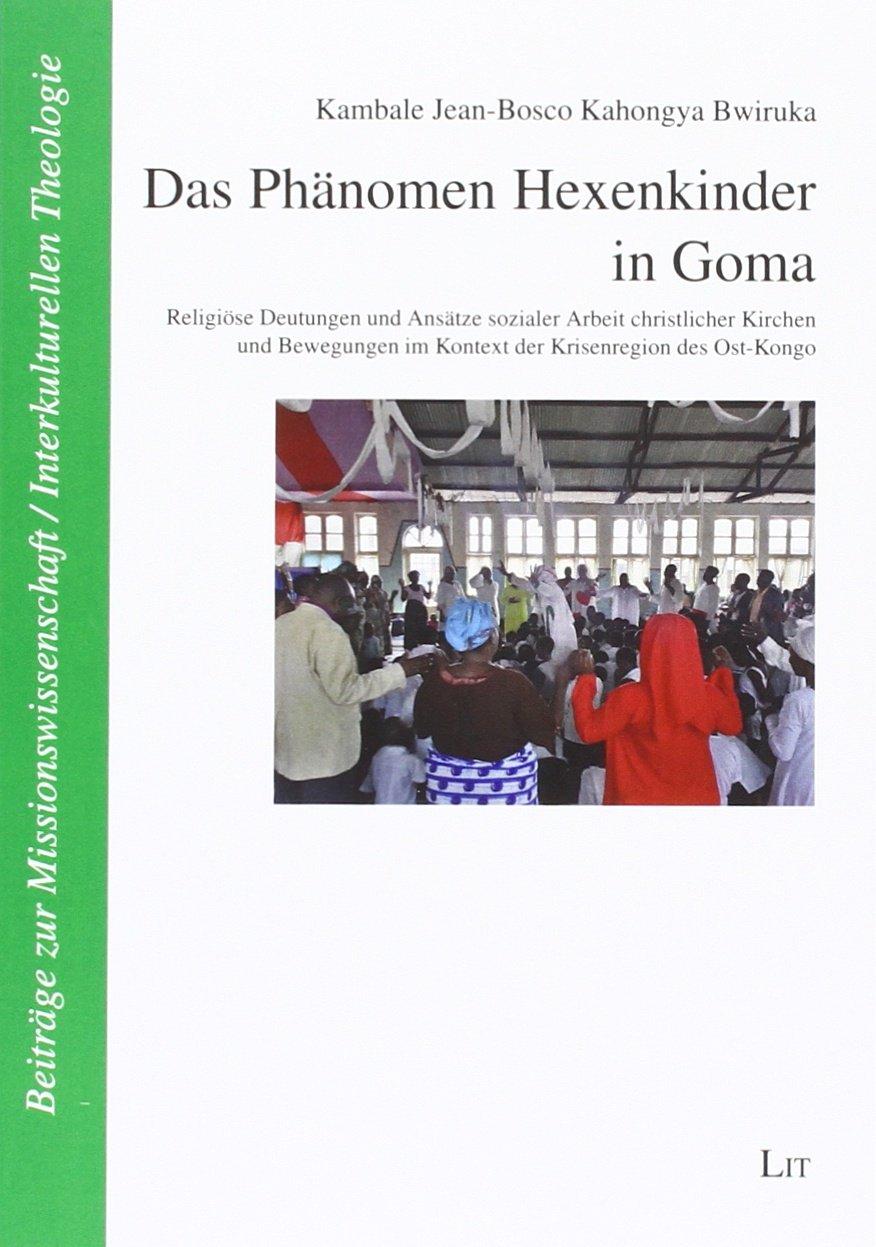 Das Phänomen Hexenkinder in Goma: Religiöse Deutungen und Ansätze sozialer Arbeit christlicher Kirchen und Bewegungen im Kontext der Krisenregion des Ost-Kongo