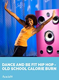 Dance and Be Fit: Hip Hop OLD SCHOOL CALORIE BURN