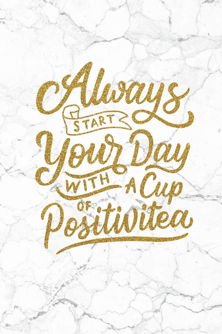 Always Start Your Day With A Cup Of Positivitea 100 Motivational Quotes Inside Inspirational Thoughts For Every Day Lined Notebook 100 Pages Gold White Marble Premium Soft Cover Rainny Harison 9781723054587