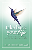 Take Back Your Life: A Caregiver's Guide to Finding Freedom in the Midst of Overwhelm