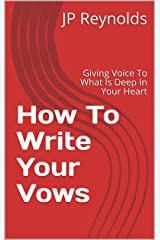 How To Write Your Vows: Giving Voice To What Is Deep In Your Heart Kindle Edition