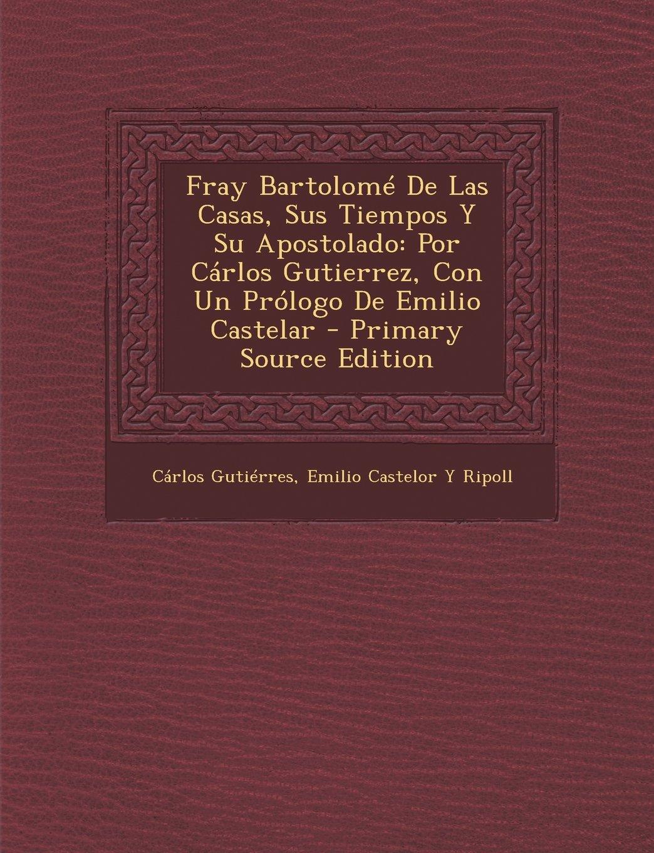 Read Online Fray Bartolomé De Las Casas, Sus Tiempos Y Su Apostolado: Por Cárlos Gutierrez, Con Un Prólogo De Emilio Castelar - Primary Source Edition (Spanish Edition) pdf
