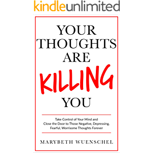 Your Thoughts are Killing You: Take Control of Your Mind and Close the Door to Those Negative, Depressing, Fearful…