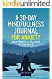 A 30-DAY MINDFULNESS JOURNAL FOR ANXIETY, DAILY PROMPTS AND PRACTICES TO FIND PEACE: Daily Practices, Writing Prompts…
