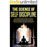 The Science of Self Discipline: The Complete Guide On How To Develop Mental Toughness, Build Self Compassion, Improve Productivity And Beat Procrastination