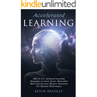 Accelerated Learning: How to Use Advanced Learning Strategies to Learn Faster, Remember More and Increase Memory Retention For Optimal Performance (English Edition)