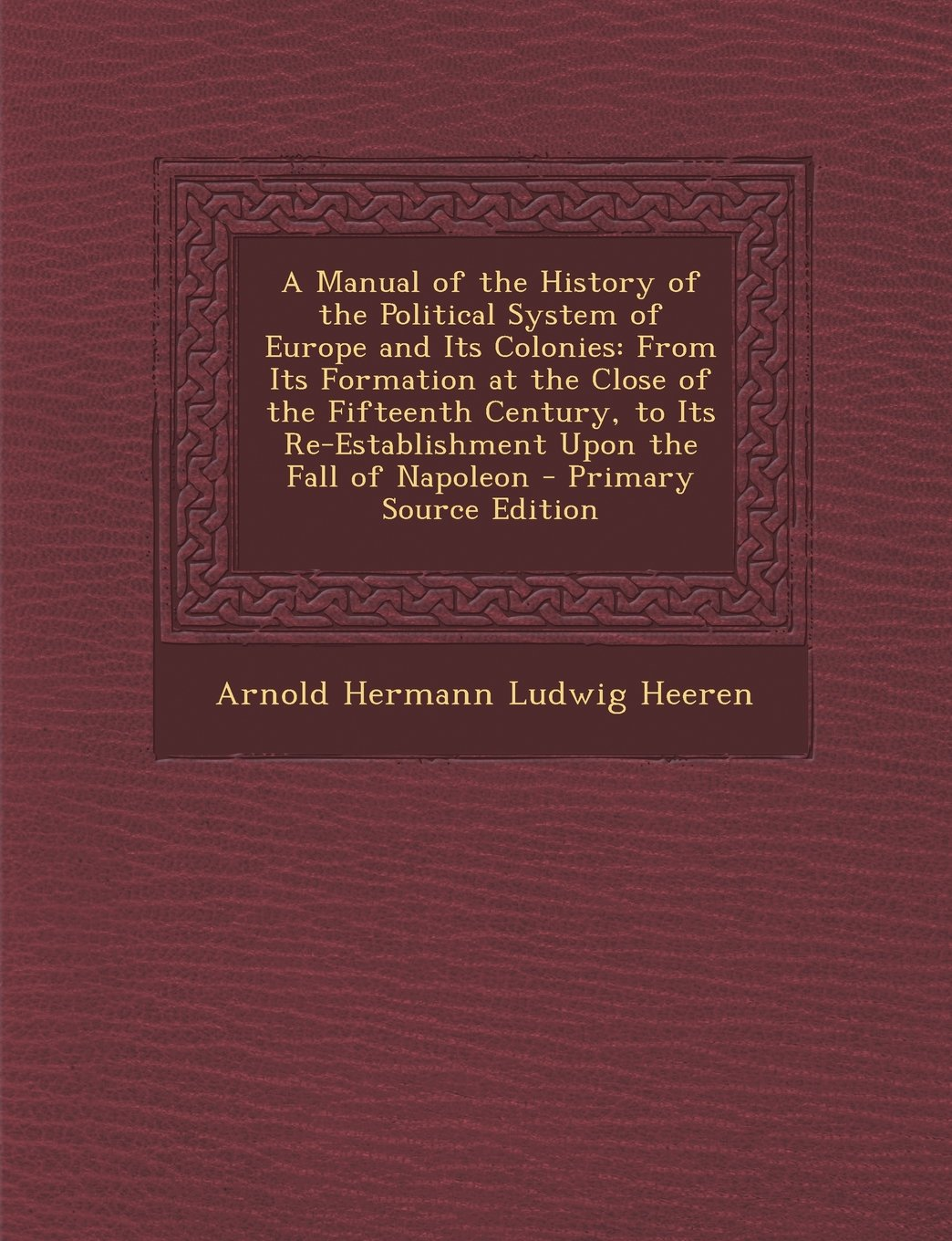 Read Online A Manual of the History of the Political System of Europe and Its Colonies: From Its Formation at the Close of the Fifteenth Century, to Its Re-Establ ebook