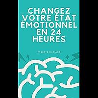 CHANGEZ VOTRE ÉTAT ÉMOTIONNEL EN 24 HEURES (French Edition)