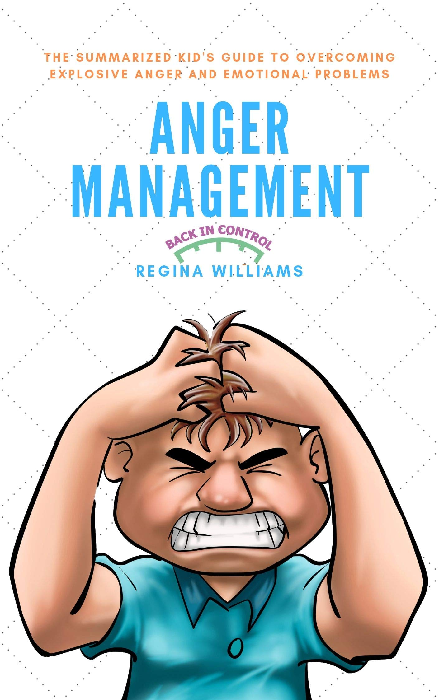 Anger Management  The Summarized Kid's Guide To Overcoming Explosive Anger And Emotional Problems  English Edition