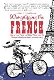 Demystifying the French: How to Love Them, and Make Them Love You [Idioma Inglés]