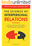 The Science of Interpersonal Relations: A Practical Guide to Building Healthy Relationships, Improving Your Soft Skills and Learning Effective Communication ... Psychology Coaching Series Book 16)