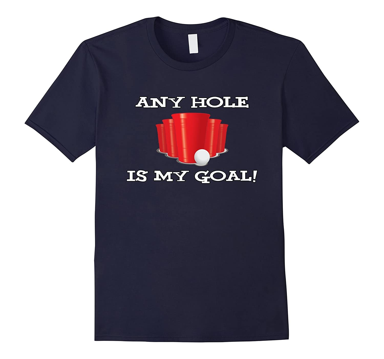 Any hole is my goal! - Funny beer pong college T-Shirt-BN