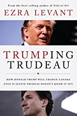 Trumping Trudeau: How Donald Trump will change Canada even if Justin Trudeau doesn't know it yet Kindle Edition