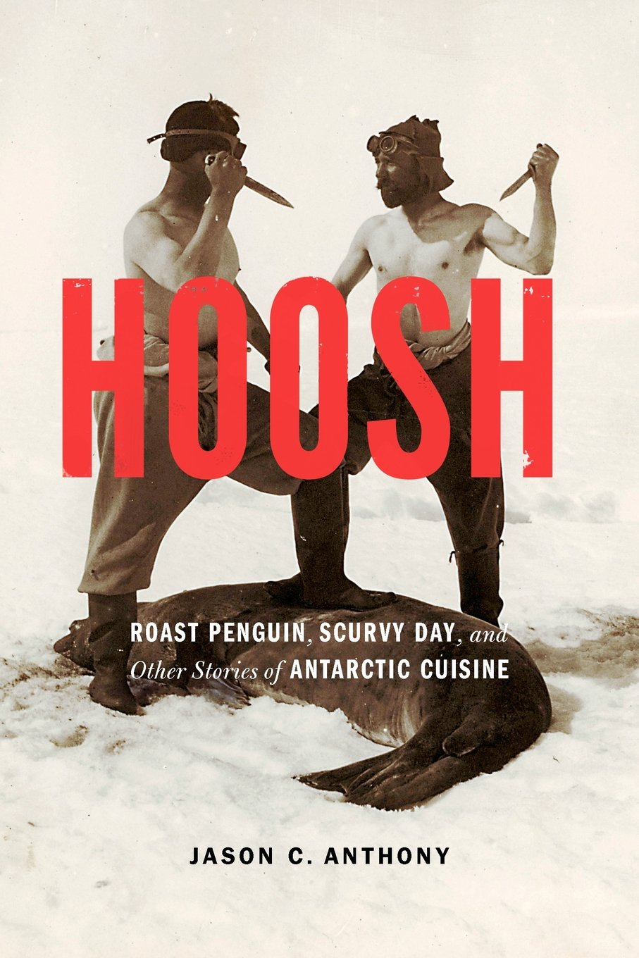 Hoosh: Roast Penguin, Scurvy Day, And Other Stories Of Antarctic Cuisine  (at Table): Jason C Anthony: 9780803226661: Amazon: Books