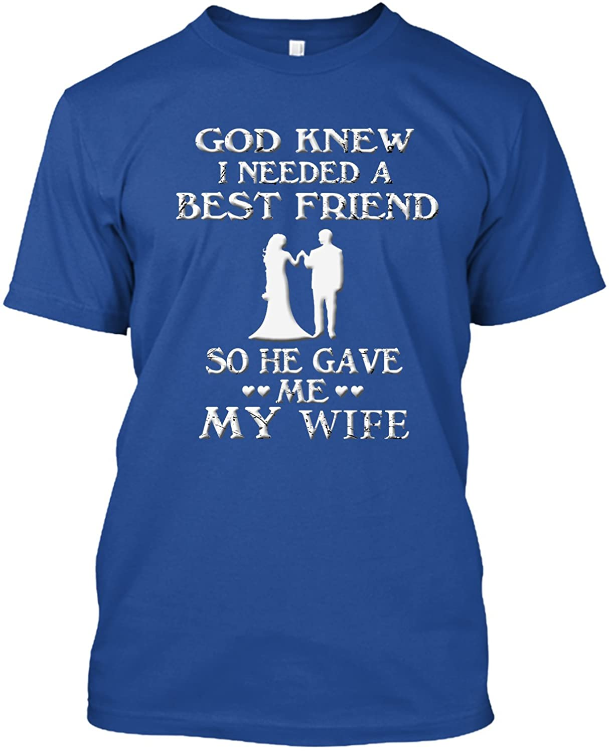 God knew I neeeded a best friend so he gave me my wife T-Shirt