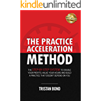 The Practice Acceleration Method: The Step-By-Step System to Double Your Profits, Halve Your Hours and Build a Practice That Doesn't Depend On You