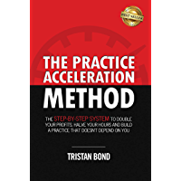 The Practice Acceleration Method: The Step-By-Step System to Double Your Profits, Halve Your Hours and Build a Practice…