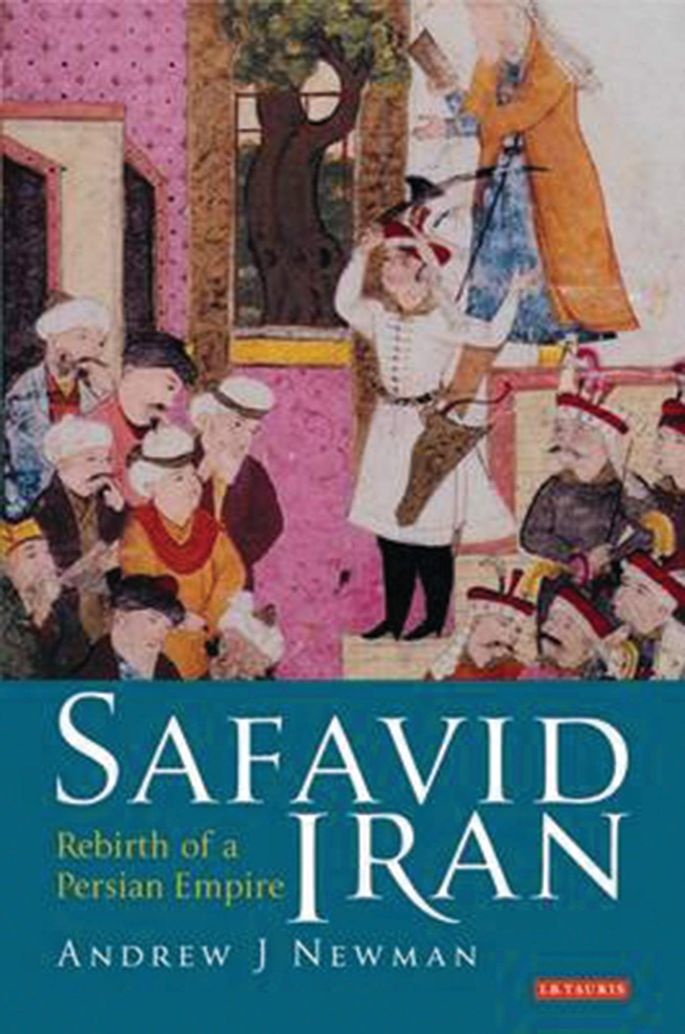 Safavid Iran  Rebirth Of A Persian Empire  Library Of Middle East History