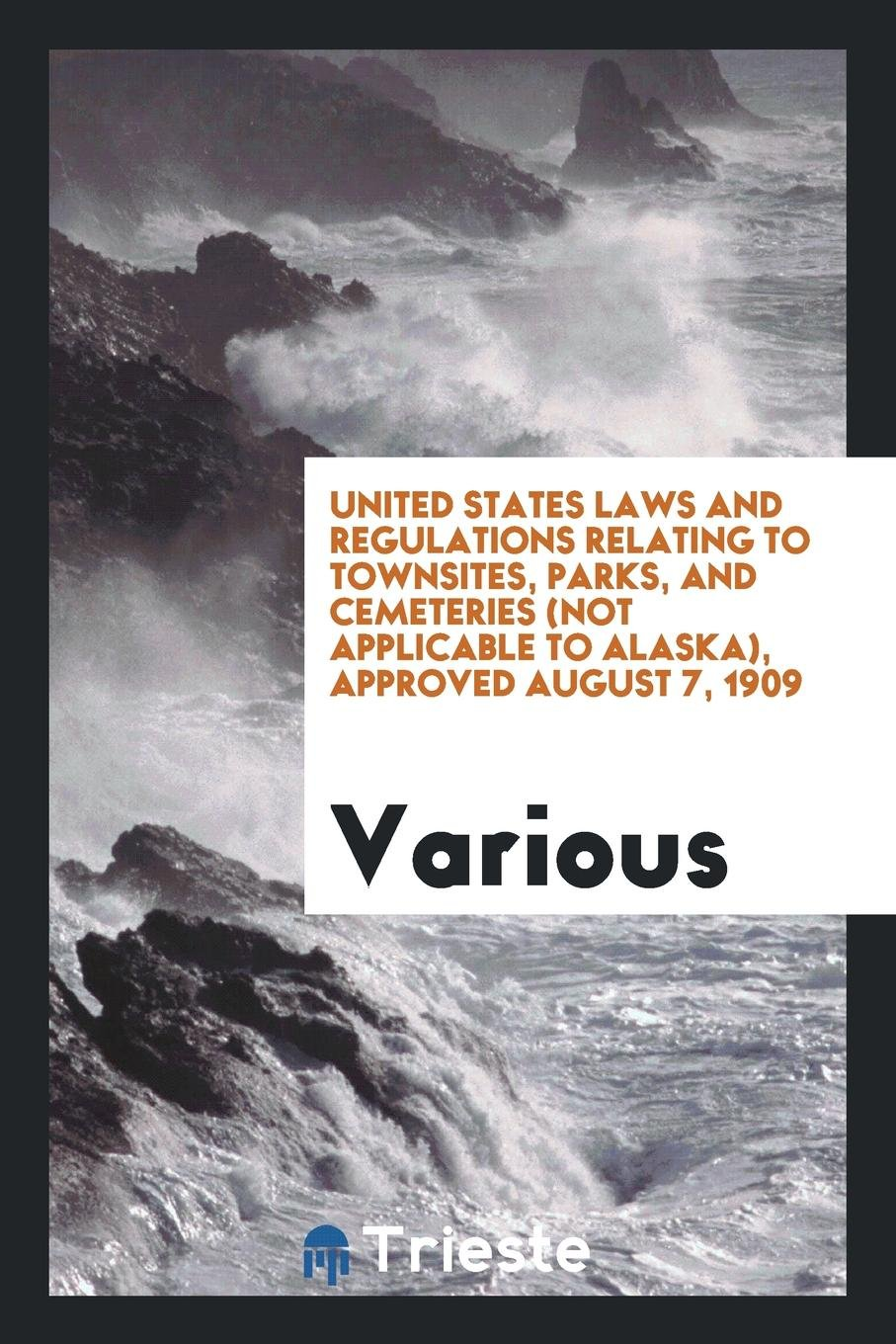 United States laws and regulations relating to townsites, parks, and cemeteries (not applicable to Alaska), Approved August 7, 1909 ebook