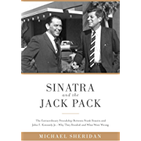 Sinatra and the Jack Pack: The Extraordinary Friendship between Frank Sinatra and John F. Kennedy?Why They Bonded and What Went Wrong