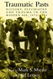 Traumatic Pasts: History, Psychiatry, and Trauma in the Modern Age, 1870–1930 (Cambridge Studies in the History of…
