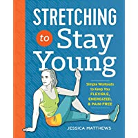 Stretching to Stay Young: Simple Workouts to Keep You Flexible, Energized, and Pain...